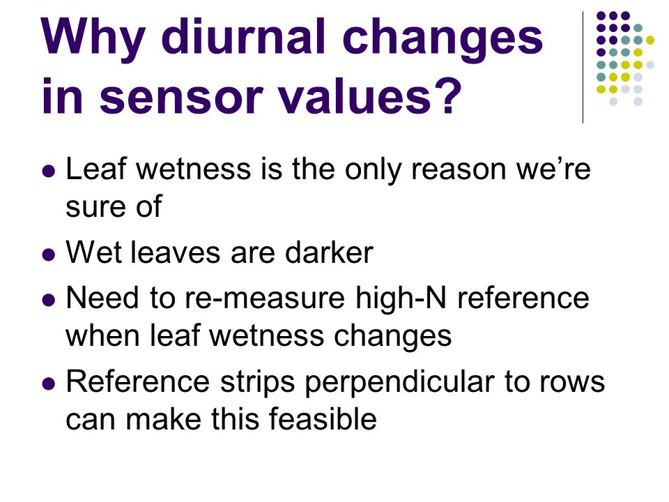 Why diurnal changes in sensor values? Leaf wetness is the only reason we're sure of Wet leaves are darker Need to re-measure high-N reference when lea