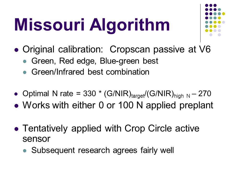 Missouri Algorithm Original calibration: Cropscan passive at V6 Green, Red edge, Blue-green best Green/Infrared best combination Optimal N rate = 330