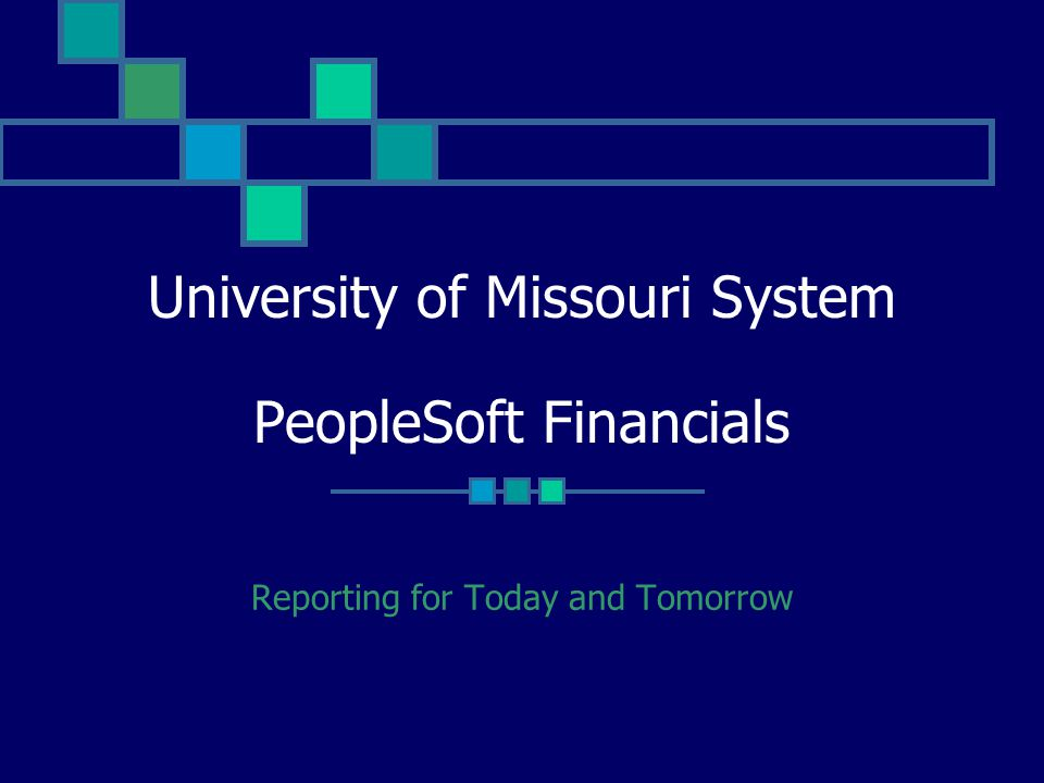 University of Missouri System PeopleSoft Financials Reporting for Today and Tomorrow
