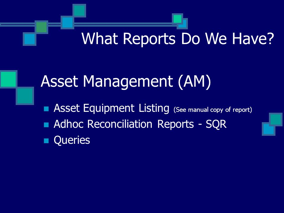 Asset Management (AM) Asset Equipment Listing (See manual copy of report) Adhoc Reconciliation Reports - SQR Queries What Reports Do We Have