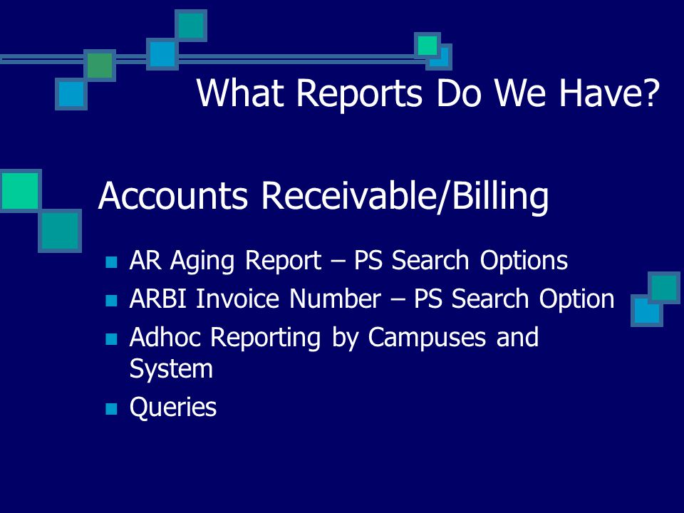 Accounts Receivable/Billing AR Aging Report – PS Search Options ARBI Invoice Number – PS Search Option Adhoc Reporting by Campuses and System Queries What Reports Do We Have