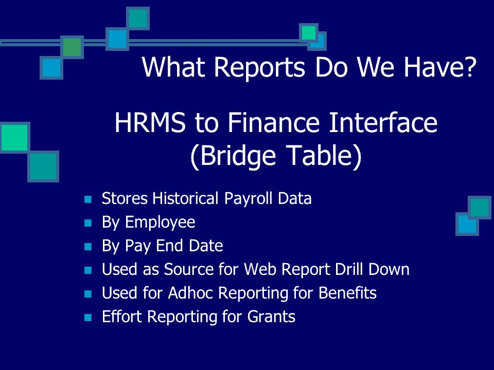 HRMS to Finance Interface (Bridge Table) Stores Historical Payroll Data By Employee By Pay End Date Used as Source for Web Report Drill Down Used for Adhoc Reporting for Benefits Effort Reporting for Grants What Reports Do We Have