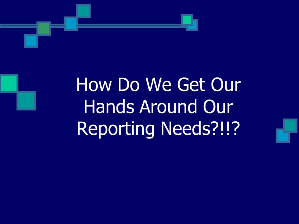 How Do We Get Our Hands Around Our Reporting Needs !!