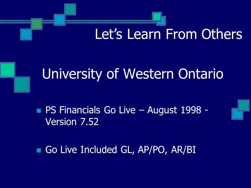 University of Western Ontario Let's Learn From Others PS Financials Go Live – August 1998 - Version 7.52 Go Live Included GL, AP/PO, AR/BI