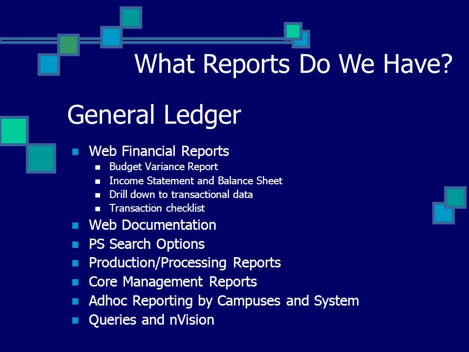 General Ledger Web Financial Reports Budget Variance Report Income Statement and Balance Sheet Drill down to transactional data Transaction checklist Web Documentation PS Search Options Production/Processing Reports Core Management Reports Adhoc Reporting by Campuses and System Queries and nVision What Reports Do We Have