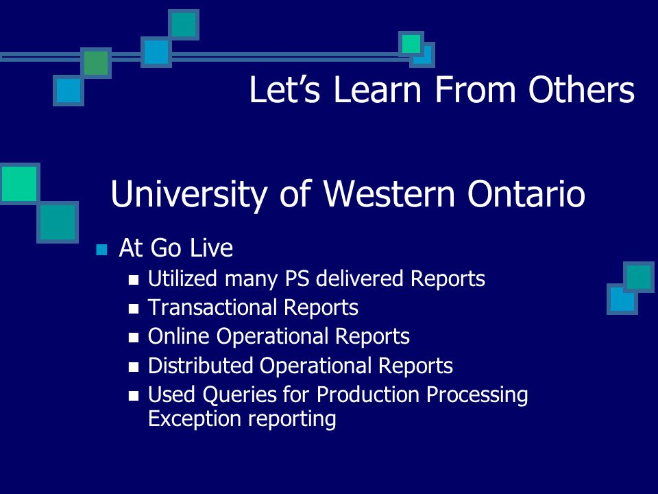 University of Western Ontario Let's Learn From Others At Go Live Utilized many PS delivered Reports Transactional Reports Online Operational Reports Distributed Operational Reports Used Queries for Production Processing Exception reporting