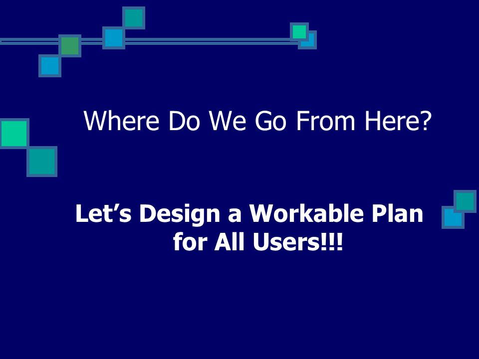 Where Do We Go From Here Let's Design a Workable Plan for All Users!!!