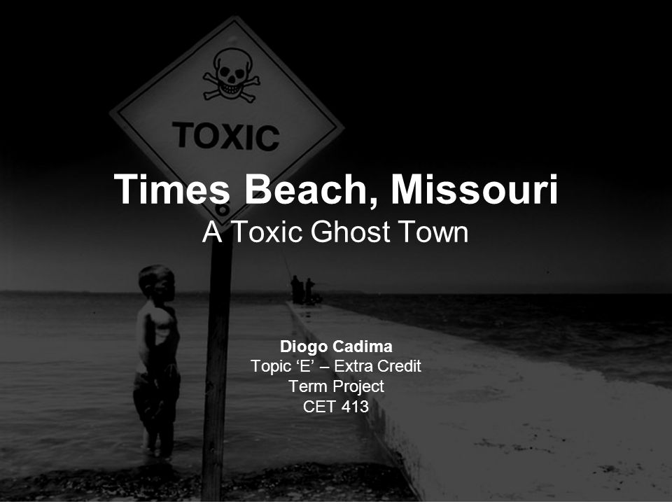 Times Beach, Missouri A Toxic Ghost Town Diogo Cadima Topic 'E' – Extra Credit Term Project CET 413