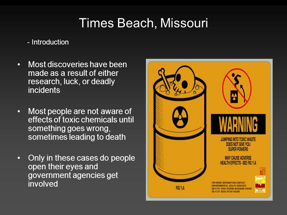 Times Beach, Missouri Most discoveries have been made as a result of either research, luck, or deadly incidents Most people are not aware of effects o