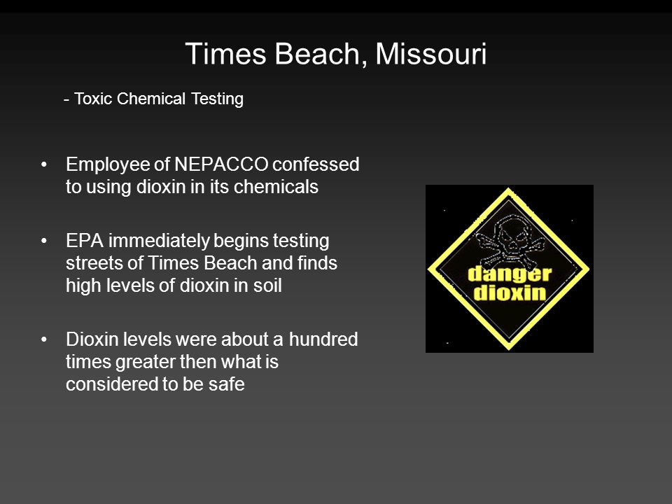 Times Beach, Missouri Employee of NEPACCO confessed to using dioxin in its chemicals EPA immediately begins testing streets of Times Beach and finds h