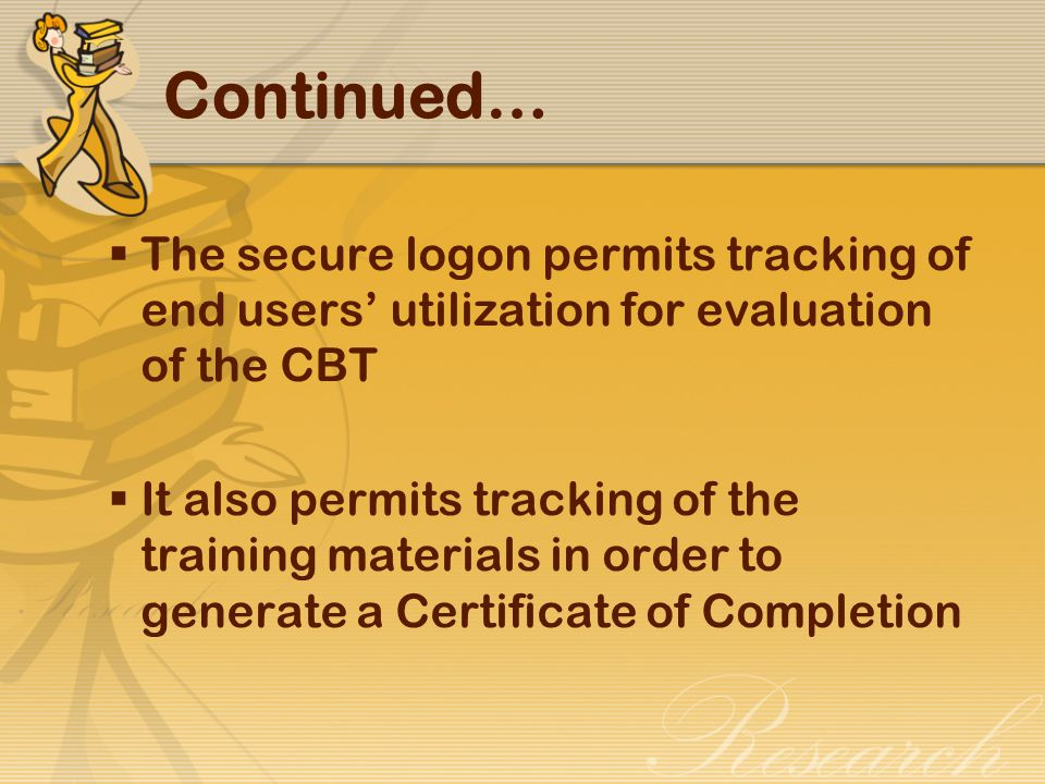  The secure logon permits tracking of end users' utilization for evaluation of the CBT  It also permits tracking of the training materials in order to generate a Certificate of Completion Continued…