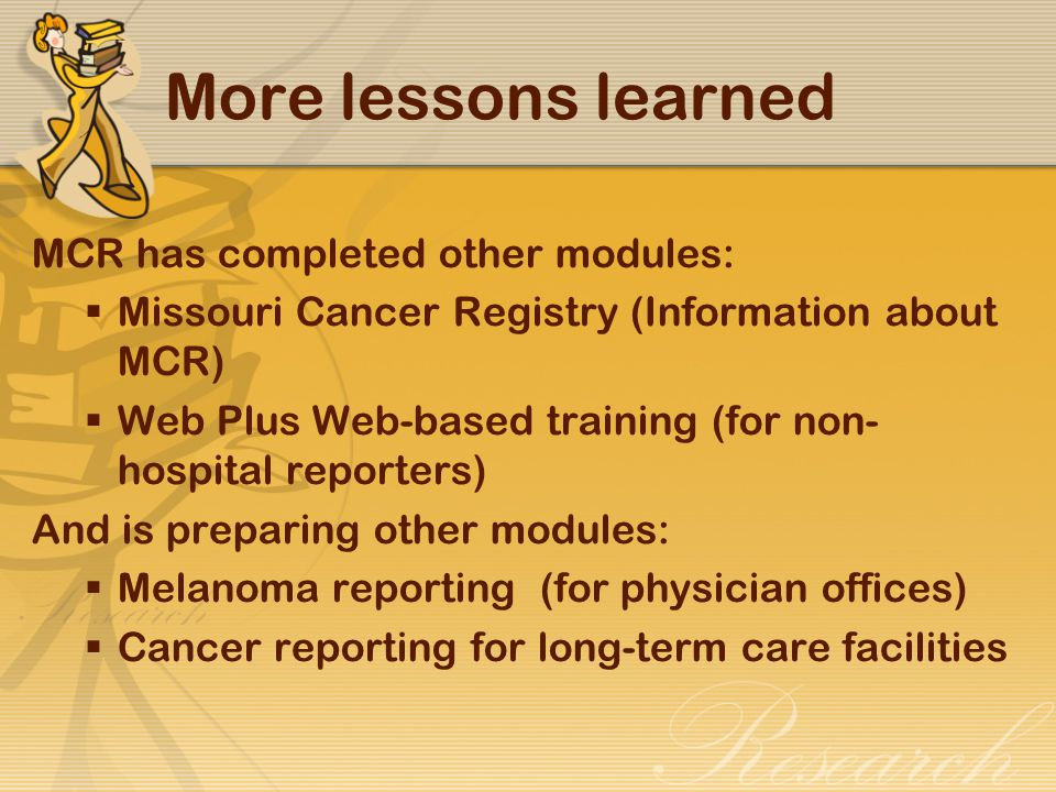 More lessons learned MCR has completed other modules:  Missouri Cancer Registry (Information about MCR)  Web Plus Web-based training (for non- hospital reporters) And is preparing other modules:  Melanoma reporting (for physician offices)  Cancer reporting for long-term care facilities