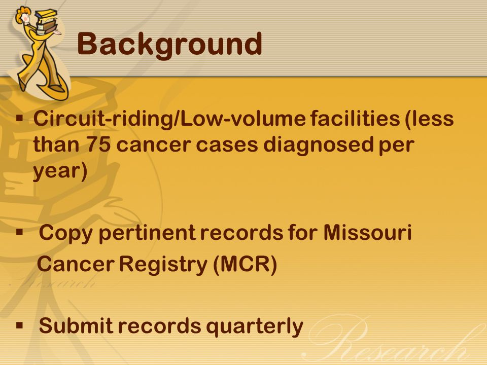 Background  Circuit-riding/Low-volume facilities (less than 75 cancer cases diagnosed per year)  Copy pertinent records for Missouri Cancer Registry (MCR)  Submit records quarterly