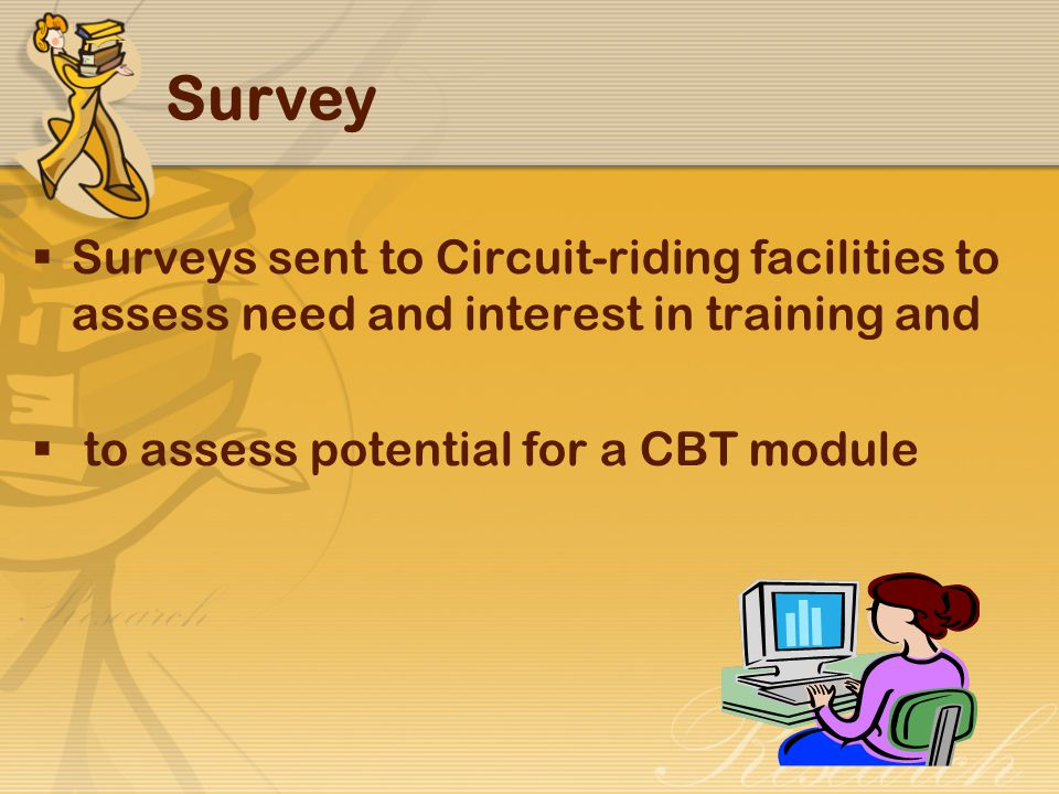 Survey  Surveys sent to Circuit-riding facilities to assess need and interest in training and  to assess potential for a CBT module