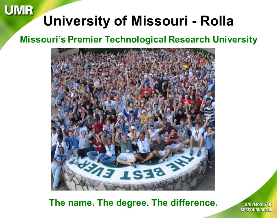 Average ACT: 27.2 (upper 10% in nation) 40% ranked in top 10% of high school class 83% interested in Engineering & Science 92% joining a student organization/leadership skills 79% UMR: 1st choice college to attend 18% UMR: 2nd choice college to attend Average Family Adjusted Gross Income: 2000-01: $61,716 2004-05: $67,355 Average Financial Aid Package: $10,100 75% are receiving scholarships and financial aid 26% qualify for Pell Grants 73% plan to work while enrolled at UMR Student Profile
