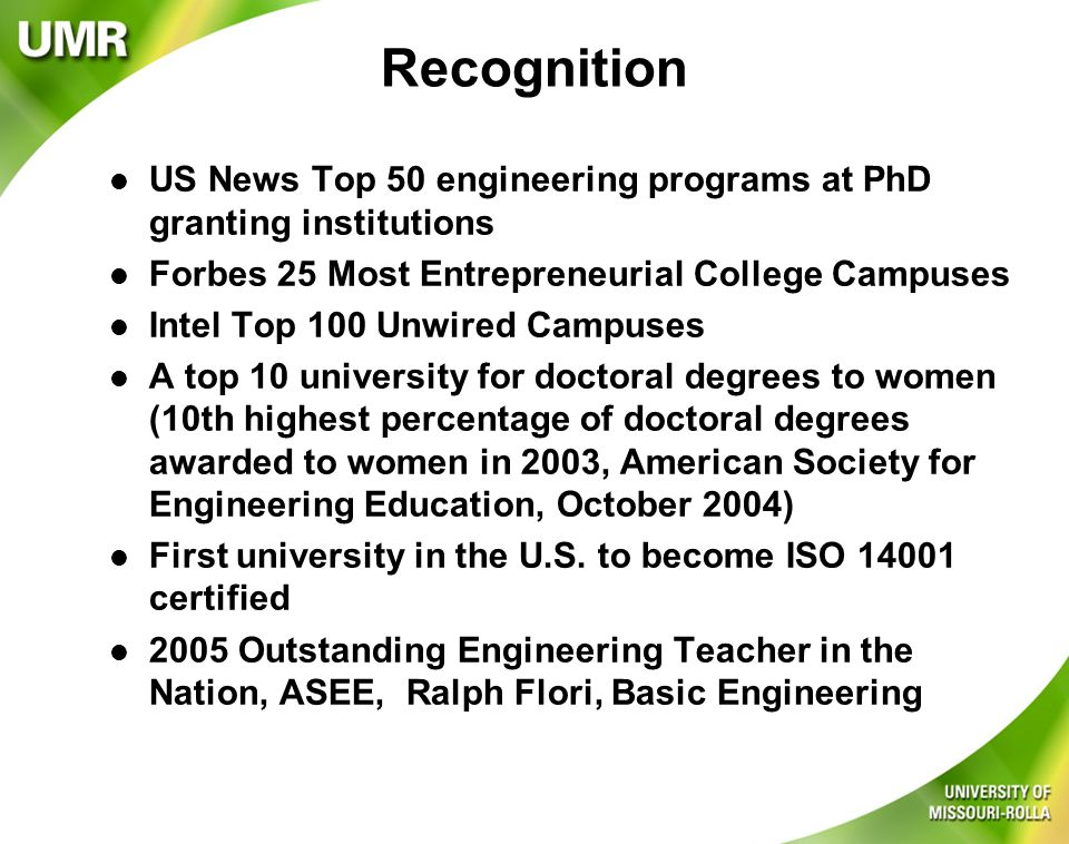 Recognition l US News Top 50 engineering programs at PhD granting institutions l Forbes 25 Most Entrepreneurial College Campuses l Intel Top 100 Unwired Campuses l A top 10 university for doctoral degrees to women (10th highest percentage of doctoral degrees awarded to women in 2003, American Society for Engineering Education, October 2004) l First university in the U.S.