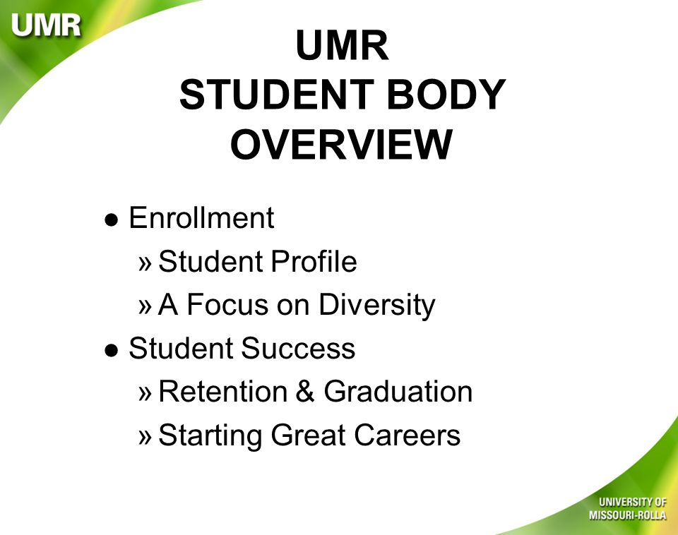 UMR STUDENT BODY OVERVIEW l Enrollment »Student Profile »A Focus on Diversity l Student Success »Retention & Graduation »Starting Great Careers