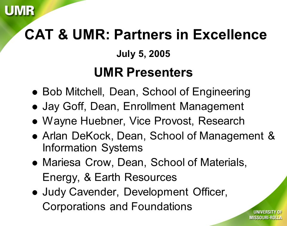 CAT & UMR: Partners in Excellence l Bob Mitchell, Dean, School of Engineering l Jay Goff, Dean, Enrollment Management l Wayne Huebner, Vice Provost, Research l Arlan DeKock, Dean, School of Management & Information Systems l Mariesa Crow, Dean, School of Materials, Energy, & Earth Resources l Judy Cavender, Development Officer, Corporations and Foundations July 5, 2005 UMR Presenters