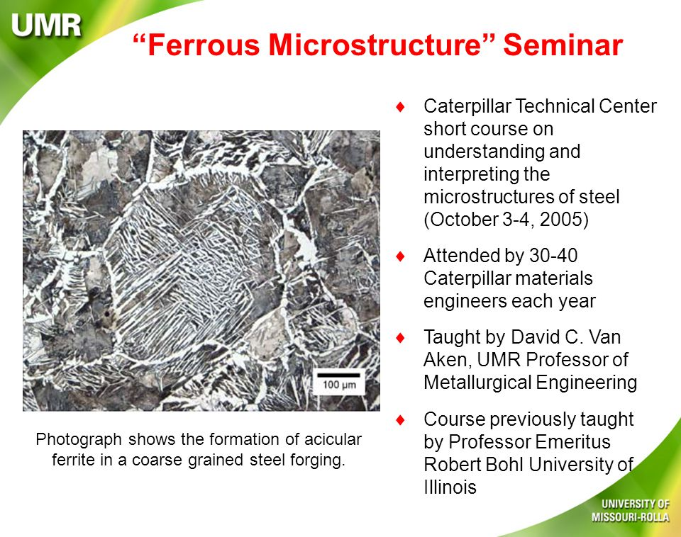 Ferrous Microstructure Seminar  Caterpillar Technical Center short course on understanding and interpreting the microstructures of steel (October 3-4, 2005)  Attended by 30-40 Caterpillar materials engineers each year  Taught by David C.