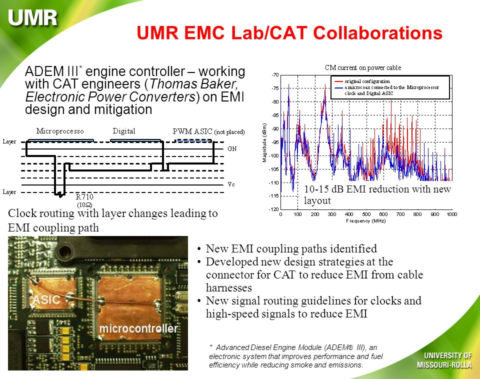 UMR EMC Lab/CAT Collaborations New EMI coupling paths identified Developed new design strategies at the connector for CAT to reduce EMI from cable harnesses New signal routing guidelines for clocks and high-speed signals to reduce EMI ADEM III * engine controller – working with CAT engineers (Thomas Baker, Electronic Power Converters) on EMI design and mitigation 10-15 dB EMI reduction with new layout Clock routing with layer changes leading to EMI coupling path * Advanced Diesel Engine Module (ADEM ® III), an electronic system that improves performance and fuel efficiency while reducing smoke and emissions.