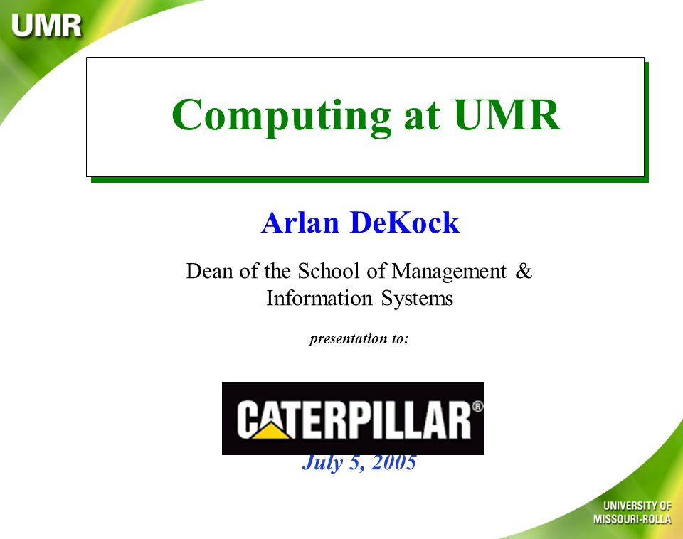 Arlan DeKock Dean of the School of Management & Information Systems presentation to: July 5, 2005 Computing at UMR