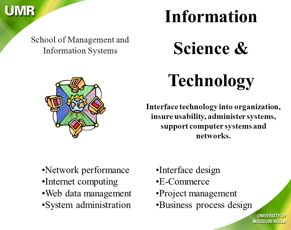 School of Management and Information Systems Information Science & Technology Interface technology into organization, insure usability, administer systems, support computer systems and networks.