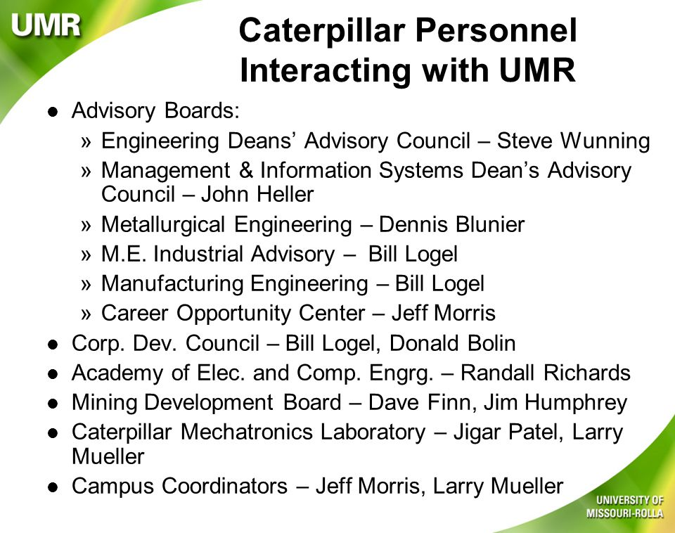 Caterpillar Personnel Interacting with UMR l Advisory Boards: »Engineering Deans' Advisory Council – Steve Wunning »Management & Information Systems Dean's Advisory Council – John Heller »Metallurgical Engineering – Dennis Blunier »M.E.