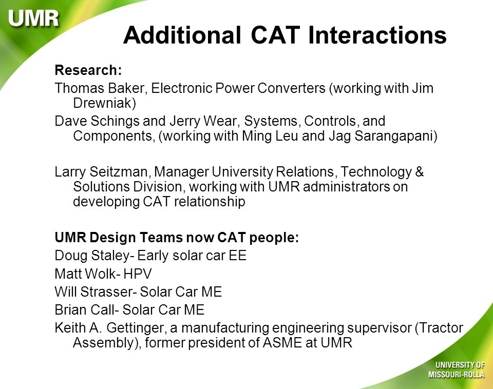 Additional CAT Interactions Research: Thomas Baker, Electronic Power Converters (working with Jim Drewniak) Dave Schings and Jerry Wear, Systems, Controls, and Components, (working with Ming Leu and Jag Sarangapani) Larry Seitzman, Manager University Relations, Technology & Solutions Division, working with UMR administrators on developing CAT relationship UMR Design Teams now CAT people: Doug Staley- Early solar car EE Matt Wolk- HPV Will Strasser- Solar Car ME Brian Call- Solar Car ME Keith A.