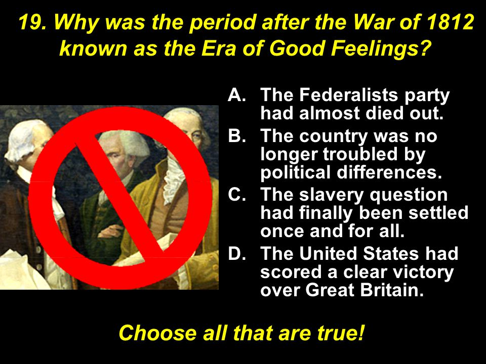 19. Why was the period after the War of 1812 known as the Era of Good Feelings.