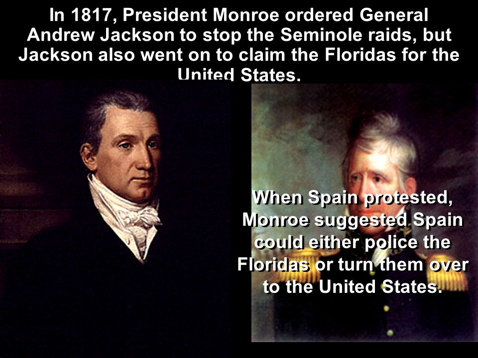When Spain protested, Monroe suggested Spain could either police the Floridas or turn them over to the United States.