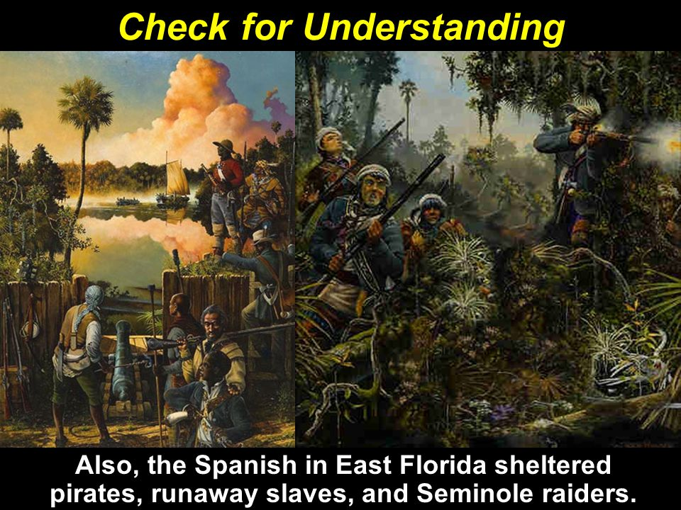Also, the Spanish in East Florida sheltered pirates, runaway slaves, and Seminole raiders.