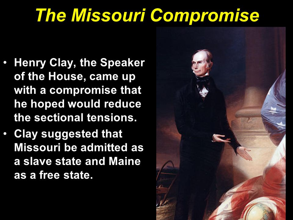 The Missouri Compromise Henry Clay, the Speaker of the House, came up with a compromise that he hoped would reduce the sectional tensions.