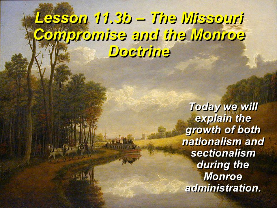 Lesson 11.3b – The Missouri Compromise and the Monroe Doctrine Today we will explain the growth of both nationalism and sectionalism during the Monroe administration.