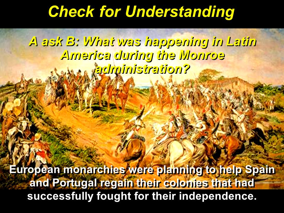 A ask B: What was happening in Latin America during the Monroe administration.