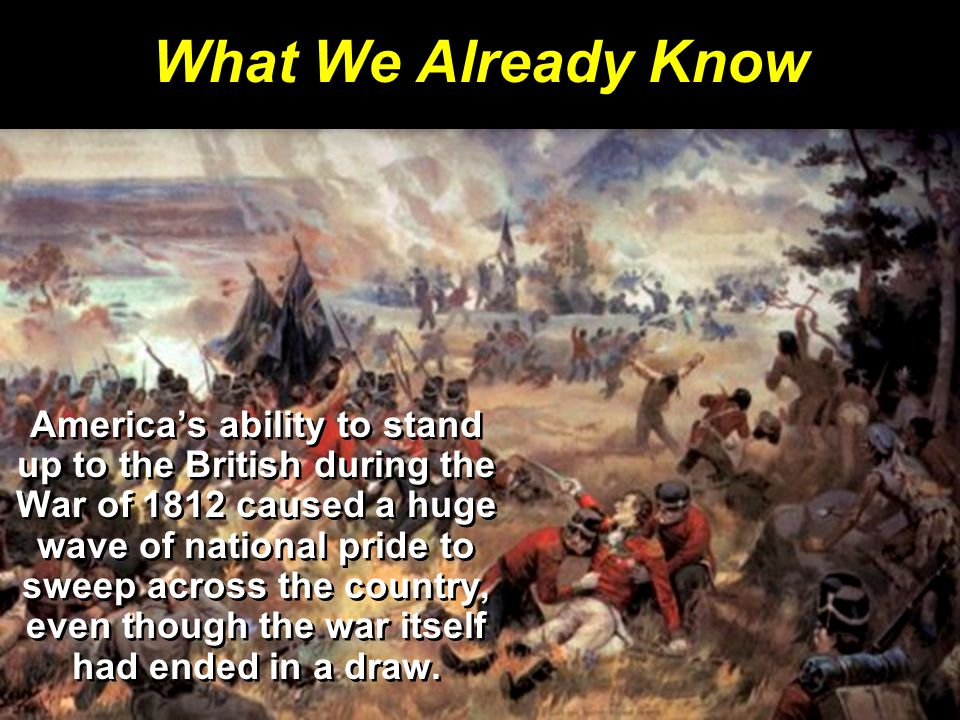 What We Already Know America's ability to stand up to the British during the War of 1812 caused a huge wave of national pride to sweep across the country, even though the war itself had ended in a draw.