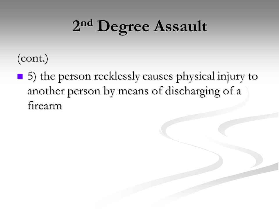 2 nd Degree Assault (cont.) 5) the person recklessly causes physical injury to another person by means of discharging of a firearm 5) the person recklessly causes physical injury to another person by means of discharging of a firearm