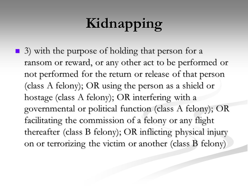Kidnapping 3) with the purpose of holding that person for a ransom or reward, or any other act to be performed or not performed for the return or release of that person (class A felony); OR using the person as a shield or hostage (class A felony); OR interfering with a governmental or political function (class A felony); OR facilitating the commission of a felony or any flight thereafter (class B felony); OR inflicting physical injury on or terrorizing the victim or another (class B felony) 3) with the purpose of holding that person for a ransom or reward, or any other act to be performed or not performed for the return or release of that person (class A felony); OR using the person as a shield or hostage (class A felony); OR interfering with a governmental or political function (class A felony); OR facilitating the commission of a felony or any flight thereafter (class B felony); OR inflicting physical injury on or terrorizing the victim or another (class B felony)