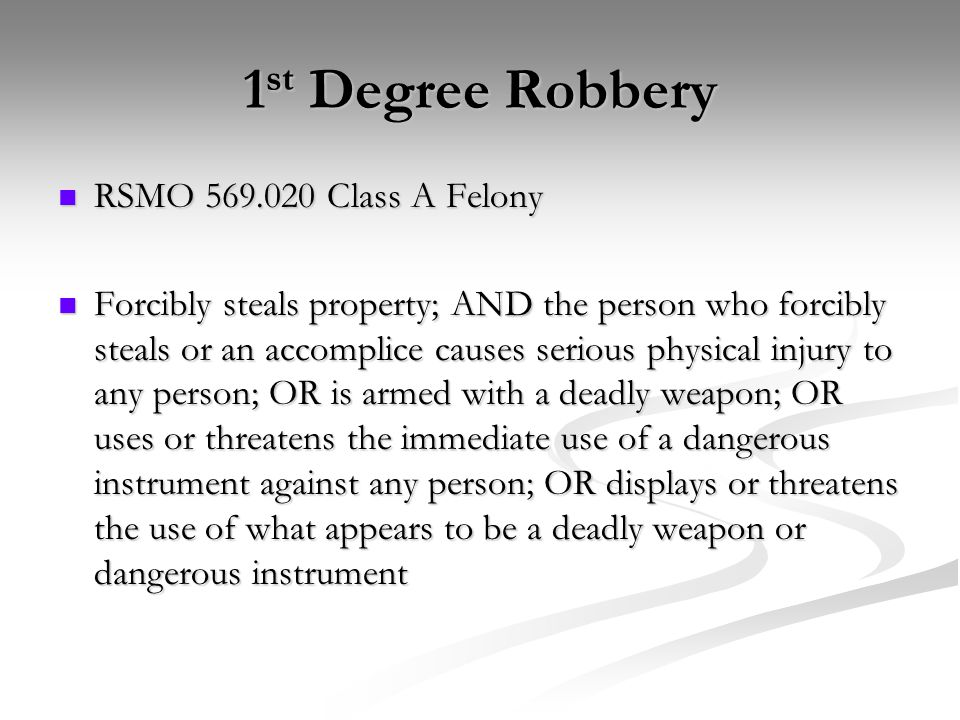 1 st Degree Robbery RSMO 569.020 Class A Felony RSMO 569.020 Class A Felony Forcibly steals property; AND the person who forcibly steals or an accomplice causes serious physical injury to any person; OR is armed with a deadly weapon; OR uses or threatens the immediate use of a dangerous instrument against any person; OR displays or threatens the use of what appears to be a deadly weapon or dangerous instrument Forcibly steals property; AND the person who forcibly steals or an accomplice causes serious physical injury to any person; OR is armed with a deadly weapon; OR uses or threatens the immediate use of a dangerous instrument against any person; OR displays or threatens the use of what appears to be a deadly weapon or dangerous instrument