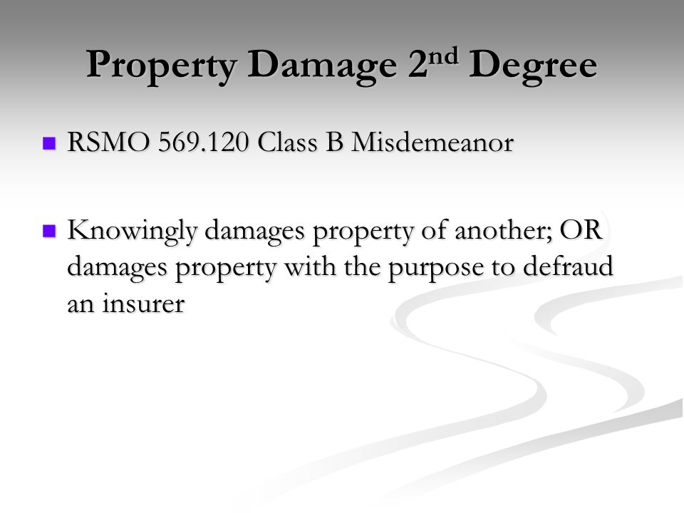 Property Damage 2 nd Degree RSMO 569.120 Class B Misdemeanor RSMO 569.120 Class B Misdemeanor Knowingly damages property of another; OR damages property with the purpose to defraud an insurer Knowingly damages property of another; OR damages property with the purpose to defraud an insurer
