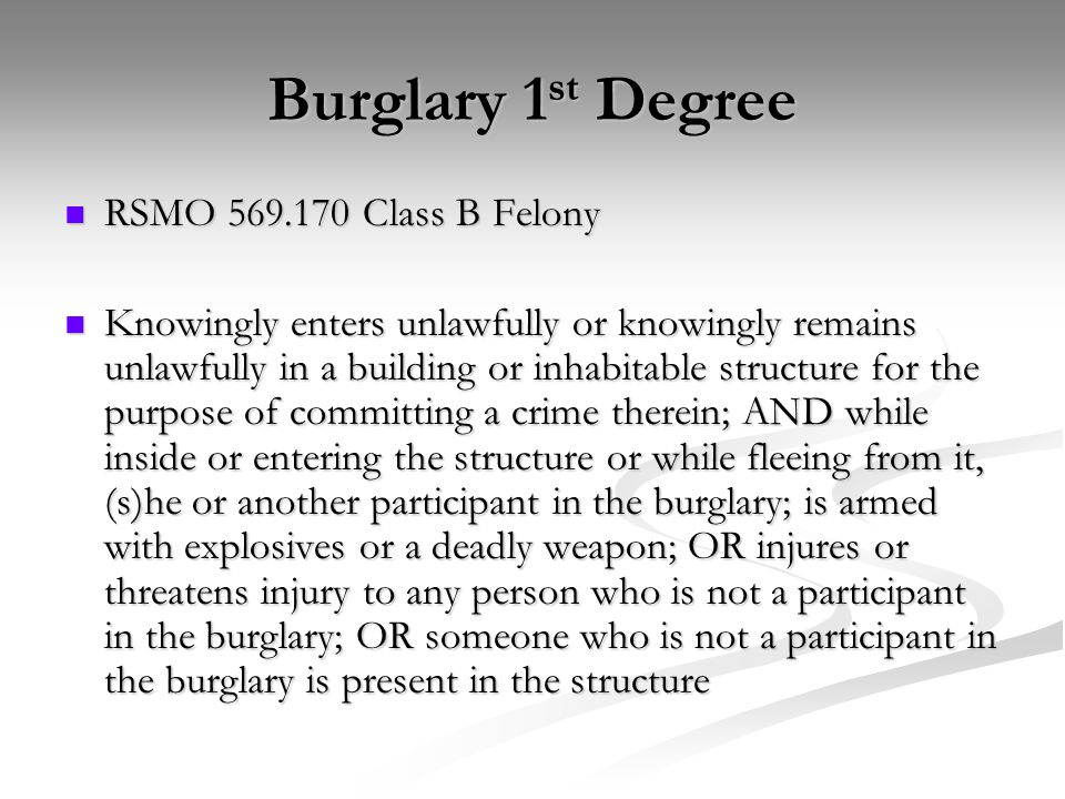 Burglary 1 st Degree RSMO 569.170 Class B Felony RSMO 569.170 Class B Felony Knowingly enters unlawfully or knowingly remains unlawfully in a building or inhabitable structure for the purpose of committing a crime therein; AND while inside or entering the structure or while fleeing from it, (s)he or another participant in the burglary; is armed with explosives or a deadly weapon; OR injures or threatens injury to any person who is not a participant in the burglary; OR someone who is not a participant in the burglary is present in the structure Knowingly enters unlawfully or knowingly remains unlawfully in a building or inhabitable structure for the purpose of committing a crime therein; AND while inside or entering the structure or while fleeing from it, (s)he or another participant in the burglary; is armed with explosives or a deadly weapon; OR injures or threatens injury to any person who is not a participant in the burglary; OR someone who is not a participant in the burglary is present in the structure