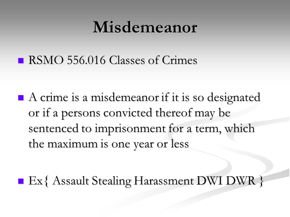 Misdemeanor RSMO 556.016 Classes of Crimes RSMO 556.016 Classes of Crimes A crime is a misdemeanor if it is so designated or if a persons convicted thereof may be sentenced to imprisonment for a term, which the maximum is one year or less A crime is a misdemeanor if it is so designated or if a persons convicted thereof may be sentenced to imprisonment for a term, which the maximum is one year or less Ex{ Assault Stealing Harassment DWI DWR } Ex{ Assault Stealing Harassment DWI DWR }