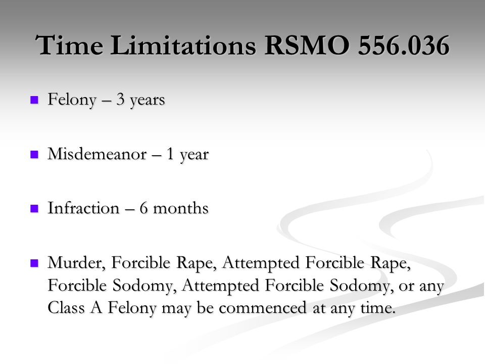 Time Limitations RSMO 556.036 Felony – 3 years Felony – 3 years Misdemeanor – 1 year Misdemeanor – 1 year Infraction – 6 months Infraction – 6 months Murder, Forcible Rape, Attempted Forcible Rape, Forcible Sodomy, Attempted Forcible Sodomy, or any Class A Felony may be commenced at any time.