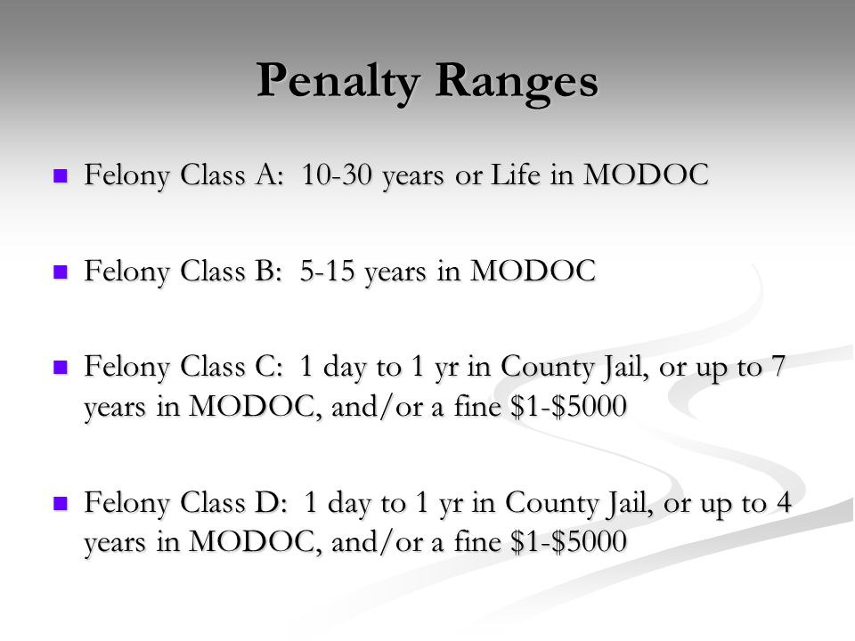 Penalty Ranges Felony Class A: 10-30 years or Life in MODOC Felony Class A: 10-30 years or Life in MODOC Felony Class B: 5-15 years in MODOC Felony Class B: 5-15 years in MODOC Felony Class C: 1 day to 1 yr in County Jail, or up to 7 years in MODOC, and/or a fine $1-$5000 Felony Class C: 1 day to 1 yr in County Jail, or up to 7 years in MODOC, and/or a fine $1-$5000 Felony Class D: 1 day to 1 yr in County Jail, or up to 4 years in MODOC, and/or a fine $1-$5000 Felony Class D: 1 day to 1 yr in County Jail, or up to 4 years in MODOC, and/or a fine $1-$5000