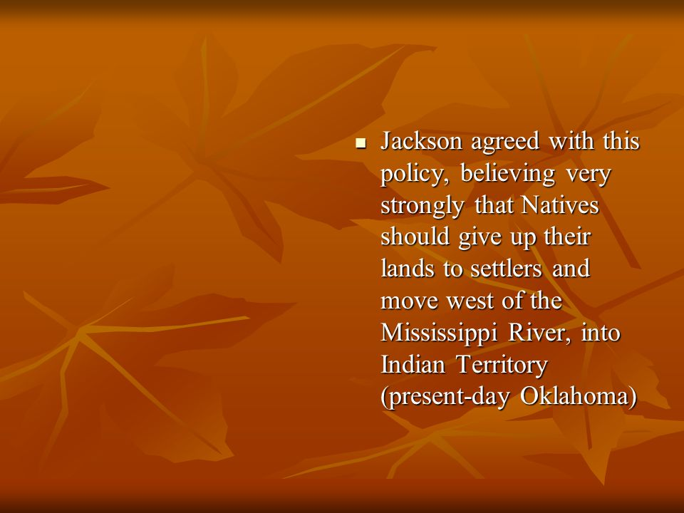 Jackson agreed with this policy, believing very strongly that Natives should give up their lands to settlers and move west of the Mississippi River, i