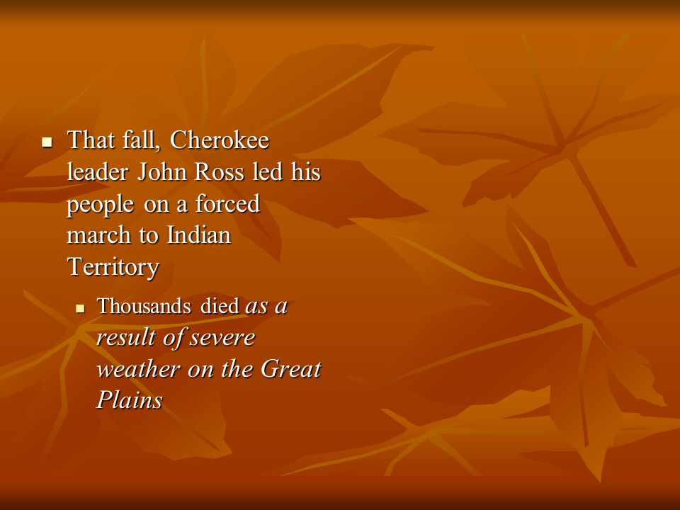 That fall, Cherokee leader John Ross led his people on a forced march to Indian Territory That fall, Cherokee leader John Ross led his people on a for