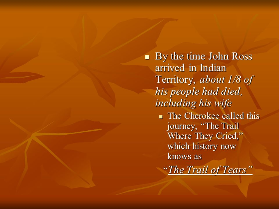 By the time John Ross arrived in Indian Territory, about 1/8 of his people had died, including his wife By the time John Ross arrived in Indian Territ
