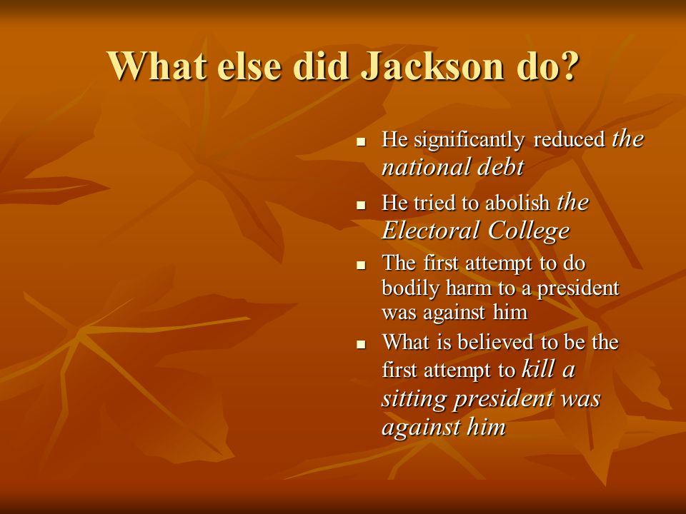 What else did Jackson do? He significantly reduced the national debt He significantly reduced the national debt He tried to abolish the Electoral Coll