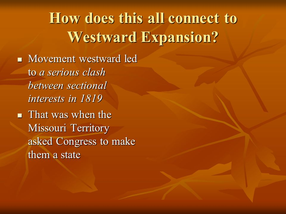 How does this all connect to Westward Expansion? Movement westward led to a serious clash between sectional interests in 1819 Movement westward led to