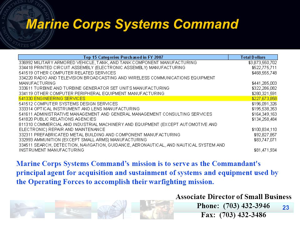 23 Marine Corps Systems Command Marine Corps Systems Command's mission is to serve as the Commandant s principal agent for acquisition and sustainment of systems and equipment used by the Operating Forces to accomplish their warfighting mission.