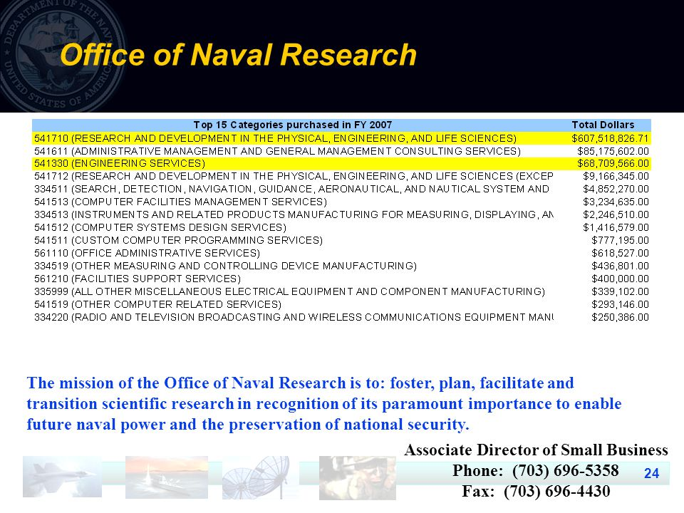24 Office of Naval Research The mission of the Office of Naval Research is to: foster, plan, facilitate and transition scientific research in recognition of its paramount importance to enable future naval power and the preservation of national security.